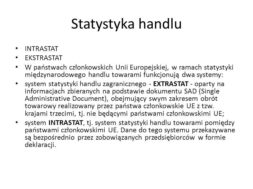 Statystyka handlu INTRASTAT EKSTRASTAT W państwach członkowskich Unii Europejskiej, w ramach statystyki międzynarodowego handlu towarami funkcjonują dwa systemy: system statystyki handlu zagranicznego - EXTRASTAT - oparty na informacjach zbieranych na podstawie dokumentu SAD (Single Administrative Document), obejmujący swym zakresem obrót towarowy realizowany przez państwa członkowskie UE z tzw.