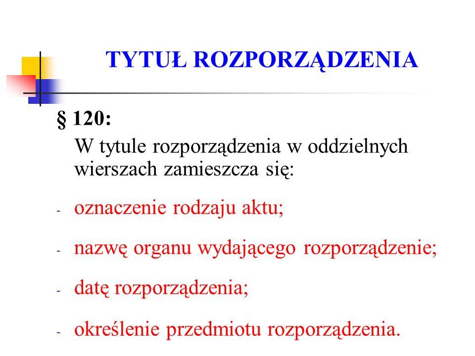 TYTUŁ ROZPORZĄDZENIA § 120: W tytule rozporządzenia w oddzielnych wierszach zamieszcza się: - oznaczenie rodzaju aktu; - nazwę organu wydającego rozpo
