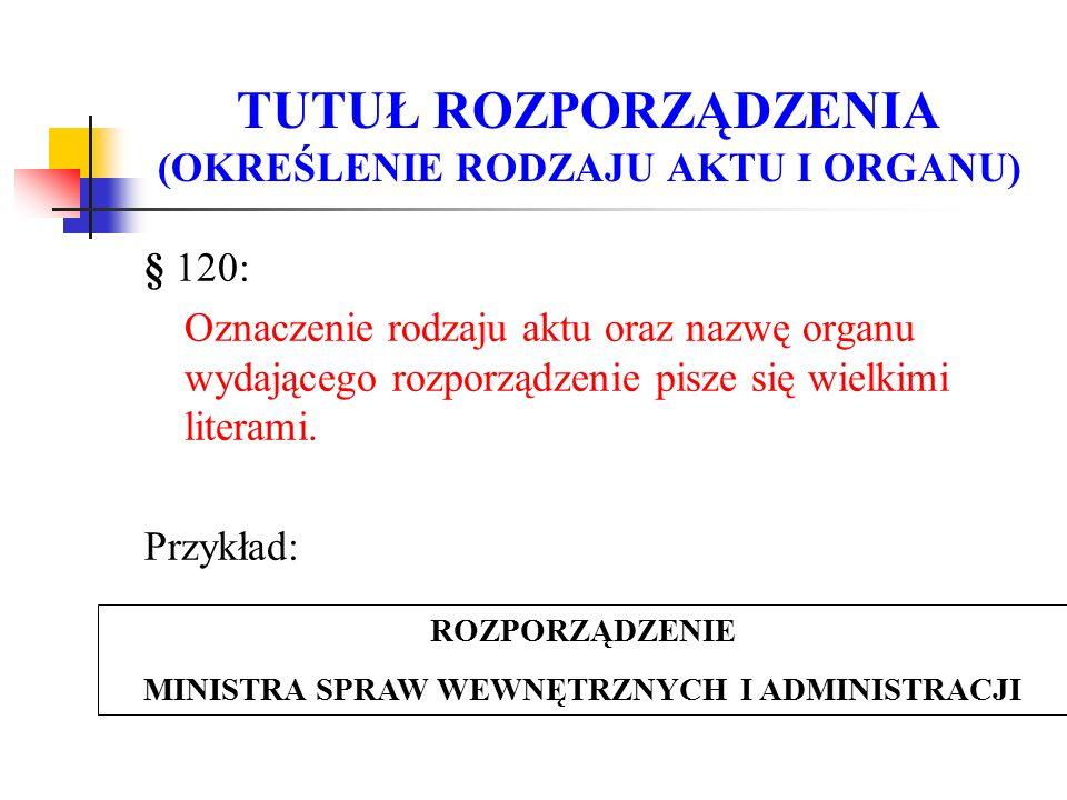 TUTUŁ ROZPORZĄDZENIA (OKREŚLENIE RODZAJU AKTU I ORGANU) § 120: Oznaczenie rodzaju aktu oraz nazwę organu wydającego rozporządzenie pisze się wielkimi