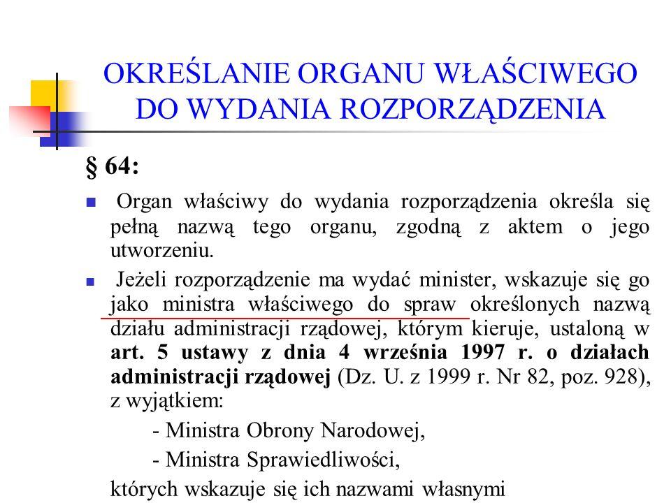 OKREŚLANIE ORGANU WŁAŚCIWEGO DO WYDANIA ROZPORZĄDZENIA § 64: Organ właściwy do wydania rozporządzenia określa się pełną nazwą tego organu, zgodną z ak