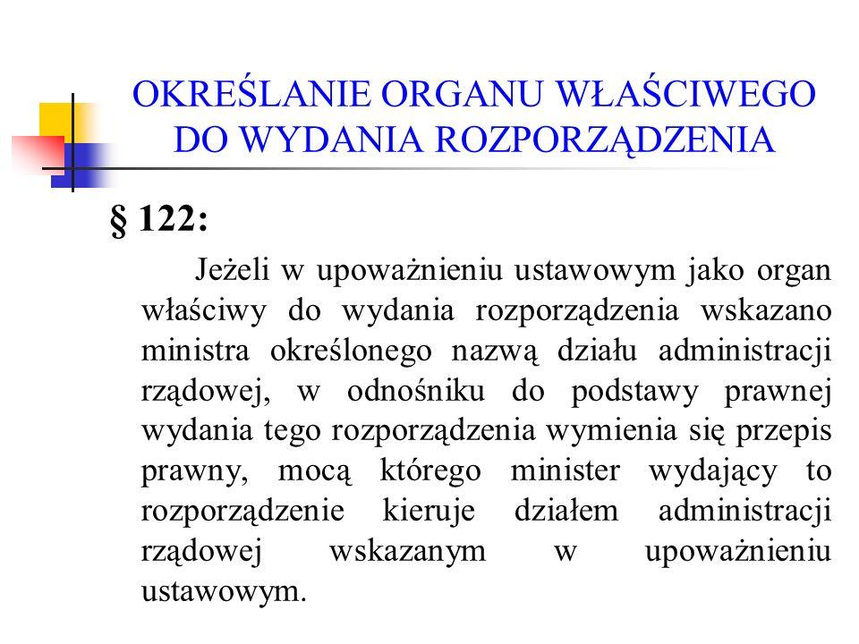 OKREŚLANIE ORGANU WŁAŚCIWEGO DO WYDANIA ROZPORZĄDZENIA § 122: Jeżeli w upoważnieniu ustawowym jako organ właściwy do wydania rozporządzenia wskazano m