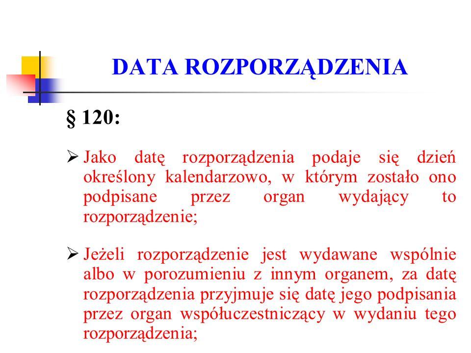 DATA ROZPORZĄDZENIA § 120:  Jako datę rozporządzenia podaje się dzień określony kalendarzowo, w którym zostało ono podpisane przez organ wydający to