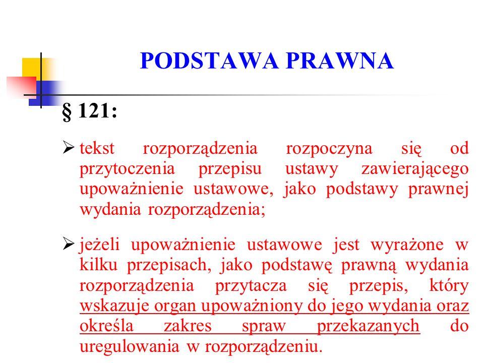 PODSTAWA PRAWNA § 121:  tekst rozporządzenia rozpoczyna się od przytoczenia przepisu ustawy zawierającego upoważnienie ustawowe, jako podstawy prawne