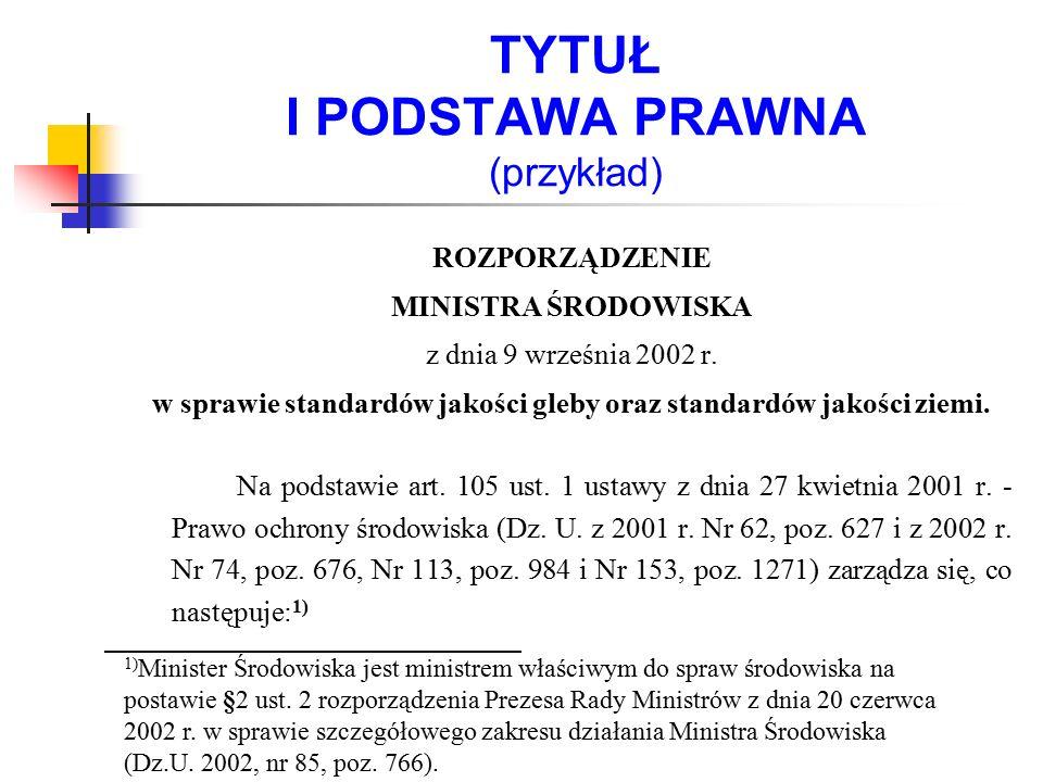 TYTUŁ I PODSTAWA PRAWNA (przykład) ROZPORZĄDZENIE MINISTRA ŚRODOWISKA z dnia 9 września 2002 r. w sprawie standardów jakości gleby oraz standardów jak