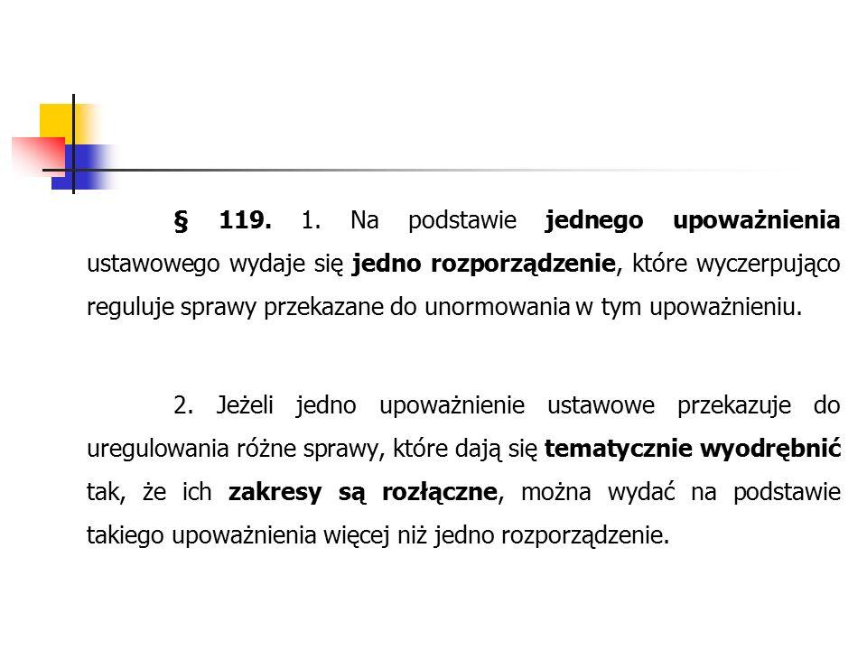 § 119. 1. Na podstawie jednego upoważnienia ustawowego wydaje się jedno rozporządzenie, które wyczerpująco reguluje sprawy przekazane do unormowania w