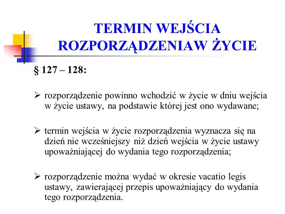 TERMIN WEJŚCIA ROZPORZĄDZENIAW ŻYCIE § 127 – 128:  rozporządzenie powinno wchodzić w życie w dniu wejścia w życie ustawy, na podstawie której jest on