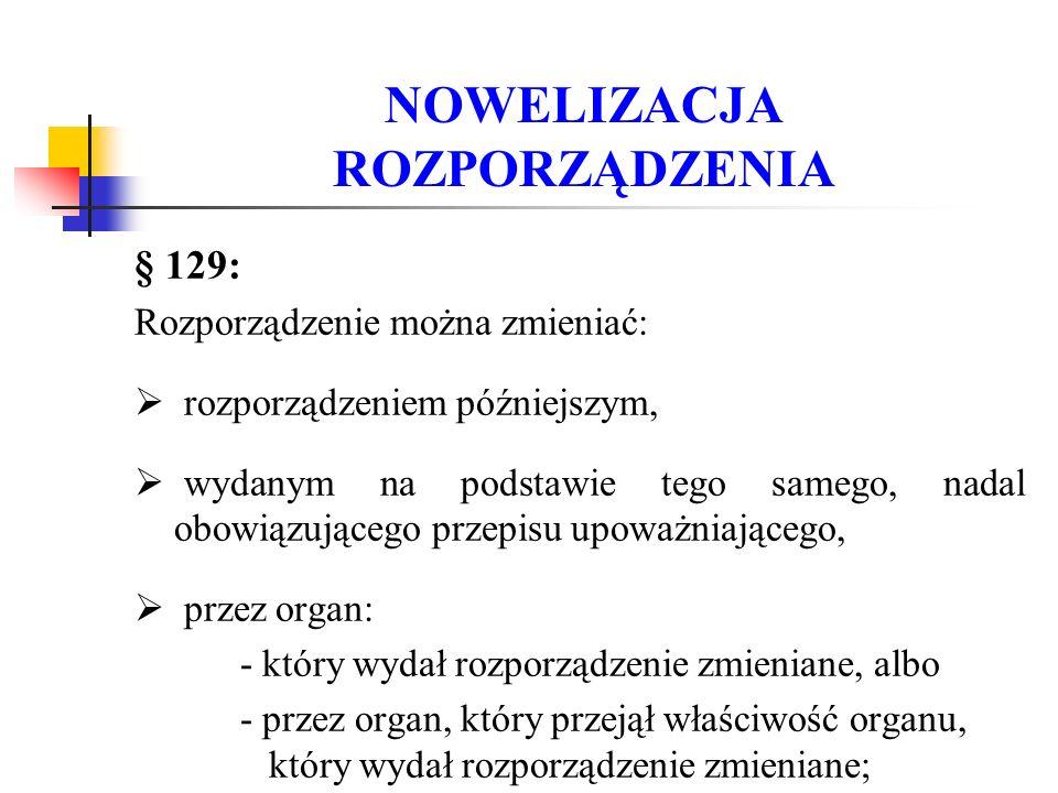 NOWELIZACJA ROZPORZĄDZENIA § 129: Rozporządzenie można zmieniać:  rozporządzeniem późniejszym,  wydanym na podstawie tego samego, nadal obowiązujące