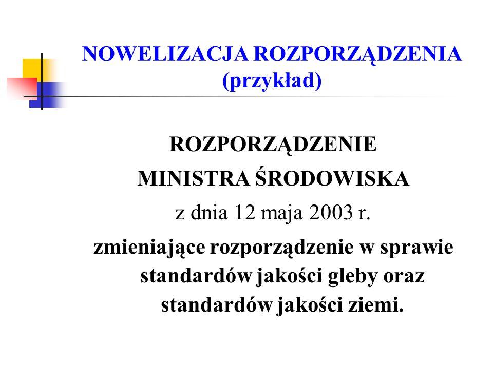 NOWELIZACJA ROZPORZĄDZENIA (przykład) ROZPORZĄDZENIE MINISTRA ŚRODOWISKA z dnia 12 maja 2003 r. zmieniające rozporządzenie w sprawie standardów jakośc