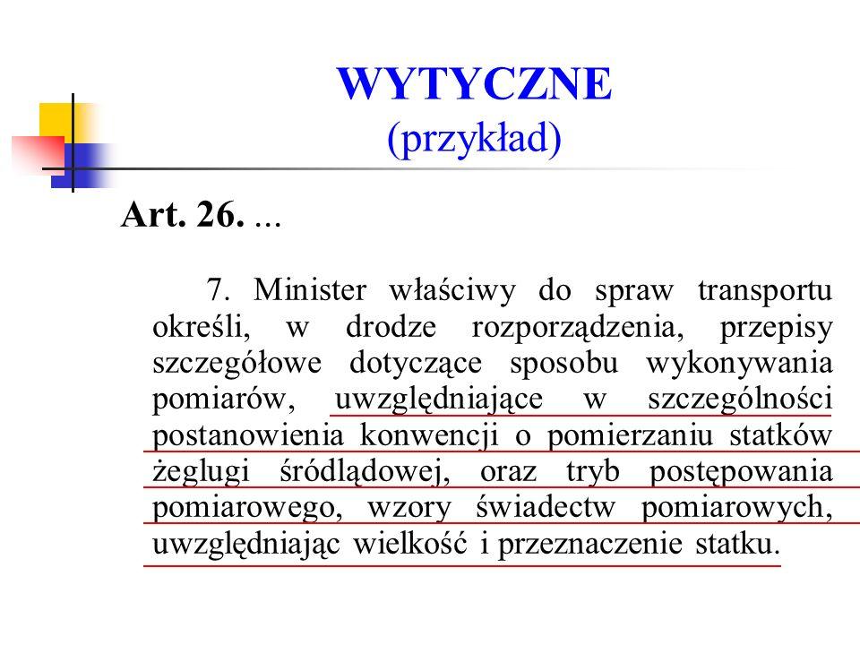WYTYCZNE (przykład) Art. 26.... 7. Minister właściwy do spraw transportu określi, w drodze rozporządzenia, przepisy szczegółowe dotyczące sposobu wyko