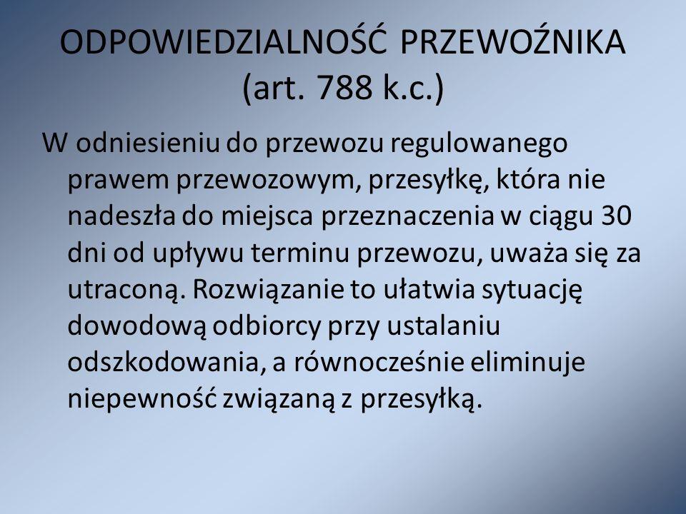 ODPOWIEDZIALNOŚĆ PRZEWOŹNIKA (art. 788 k.c.) W odniesieniu do przewozu regulowanego prawem przewozowym, przesyłkę, która nie nadeszła do miejsca przez