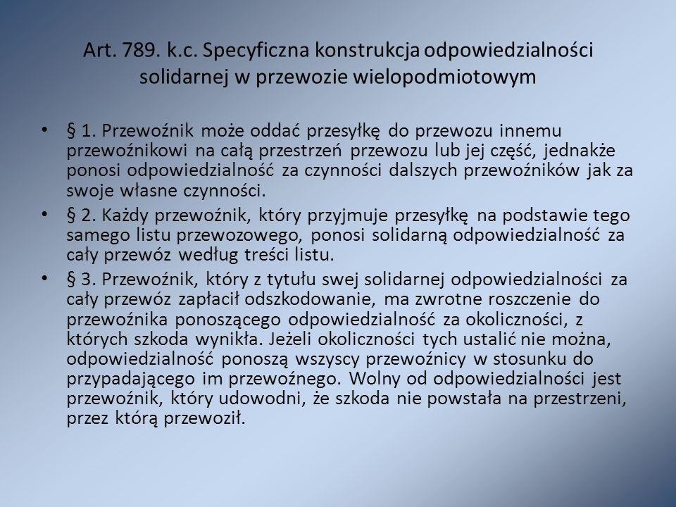 Art. 789. k.c. Specyficzna konstrukcja odpowiedzialności solidarnej w przewozie wielopodmiotowym § 1. Przewoźnik może oddać przesyłkę do przewozu inne