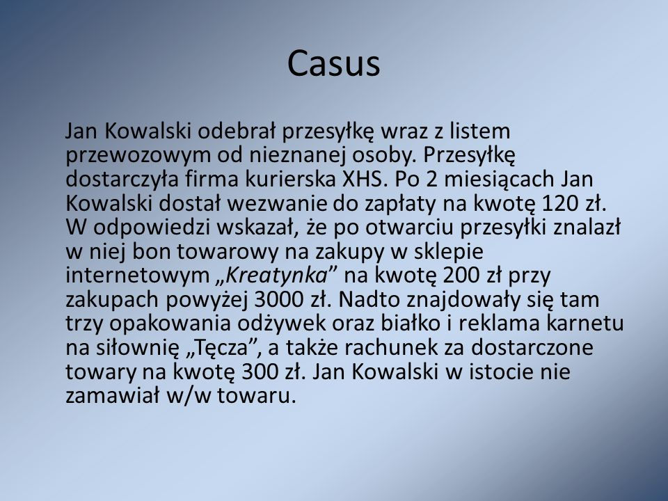 Casus Jan Kowalski odebrał przesyłkę wraz z listem przewozowym od nieznanej osoby. Przesyłkę dostarczyła firma kurierska XHS. Po 2 miesiącach Jan Kowa