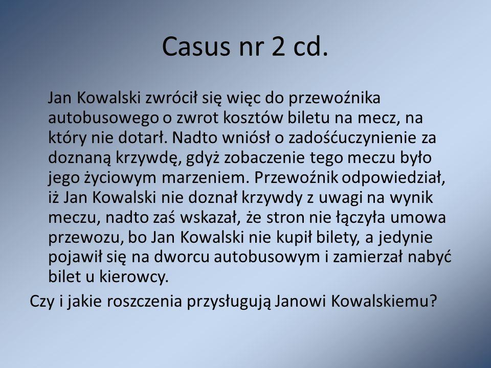 Casus nr 2 cd. Jan Kowalski zwrócił się więc do przewoźnika autobusowego o zwrot kosztów biletu na mecz, na który nie dotarł. Nadto wniósł o zadośćucz