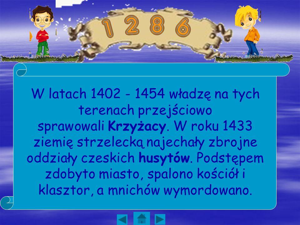 W latach 1402 - 1454 władzę na tych terenach przejściowo sprawowali Krzyżacy. W roku 1433 ziemię strzelecką najechały zbrojne oddziały czeskich husytó