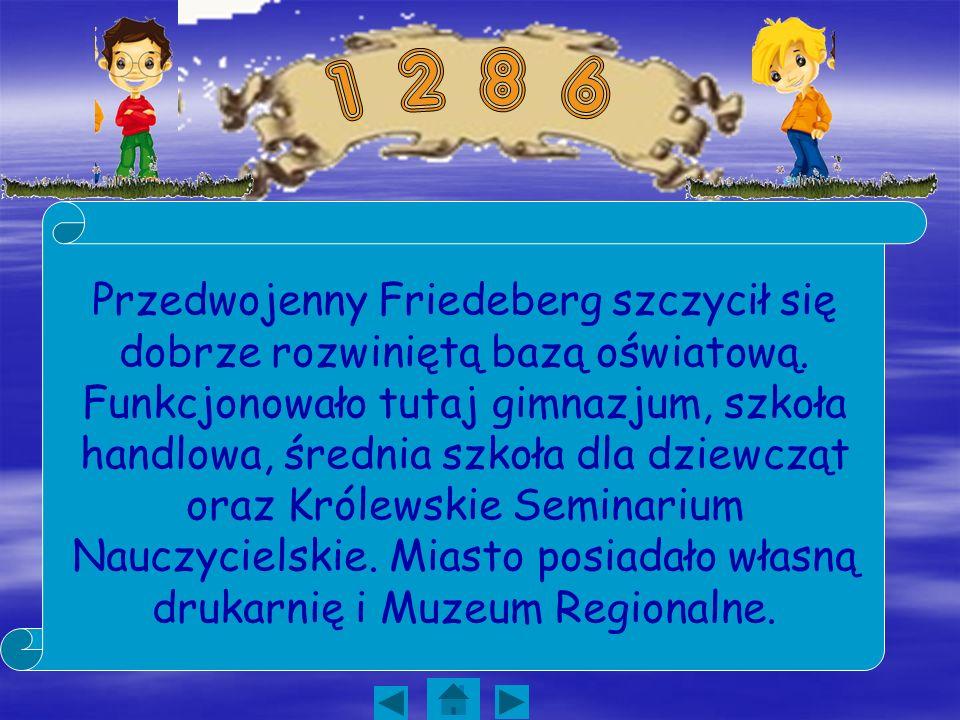 Przedwojenny Friedeberg szczycił się dobrze rozwiniętą bazą oświatową. Funkcjonowało tutaj gimnazjum, szkoła handlowa, średnia szkoła dla dziewcząt or