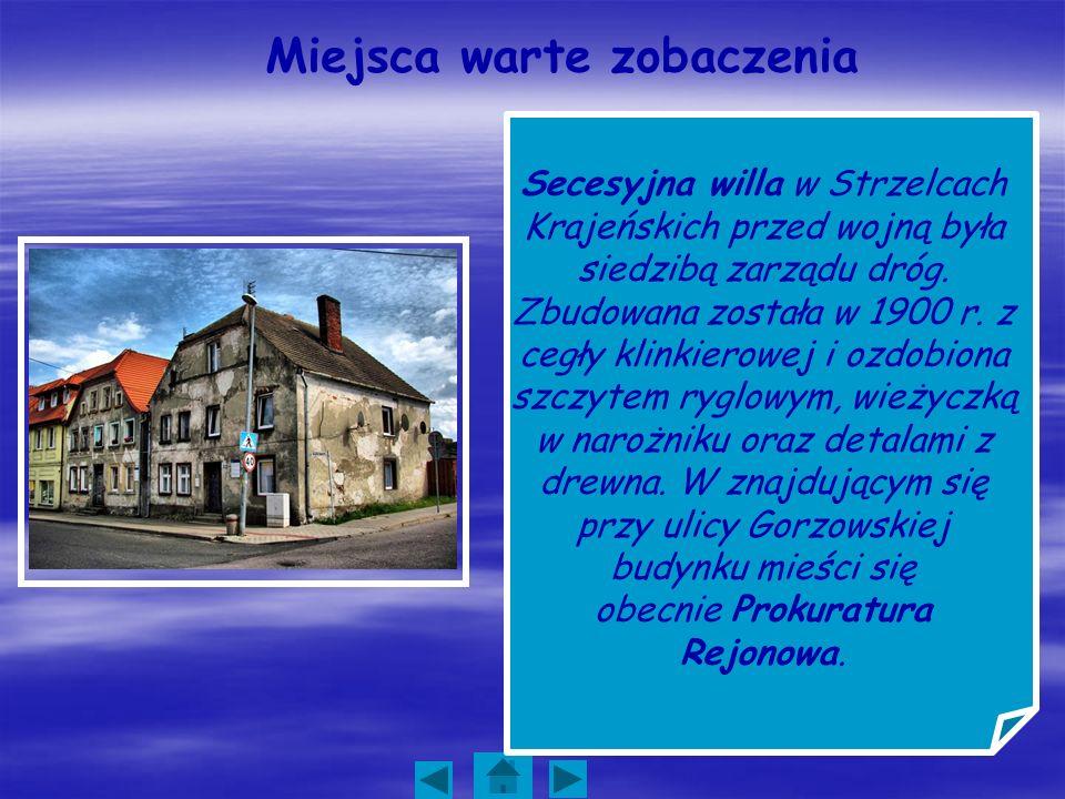 Miejsca warte zobaczenia Secesyjna willa w Strzelcach Krajeńskich przed wojną była siedzibą zarządu dróg. Zbudowana została w 1900 r. z cegły klinkier