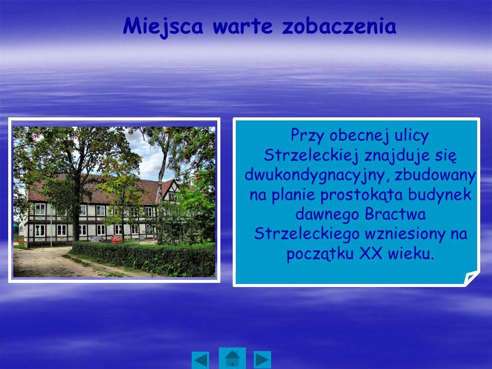 Miejsca warte zobaczenia Przy obecnej ulicy Strzeleckiej znajduje się dwukondygnacyjny, zbudowany na planie prostokąta budynek dawnego Bractwa Strzele