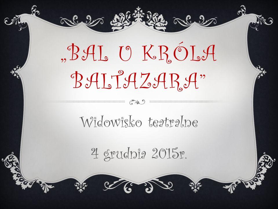 """""""BAL U KRÓLA BALTAZARA Widowisko teatralne 4 grudnia 2015r."""
