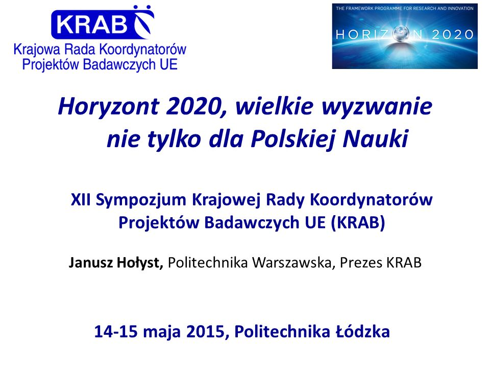 XII Sympozjum Krajowej Rady Koordynatorów Projektów Badawczych UE (KRAB) 14-15 maja 2015, Politechnika Łódzka Horyzont 2020, wielkie wyzwanie nie tylk