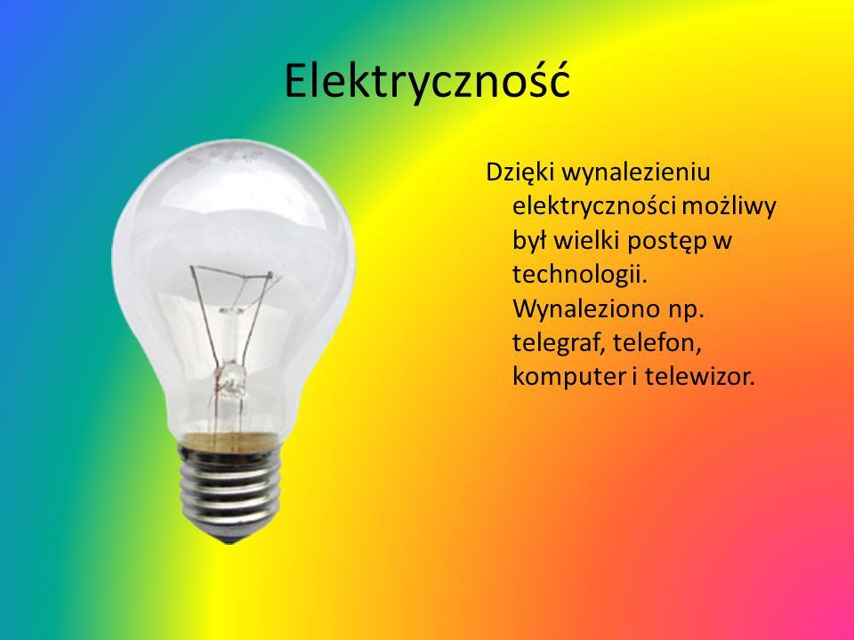 Elektryczność Dzięki wynalezieniu elektryczności możliwy był wielki postęp w technologii. Wynaleziono np. telegraf, telefon, komputer i telewizor.