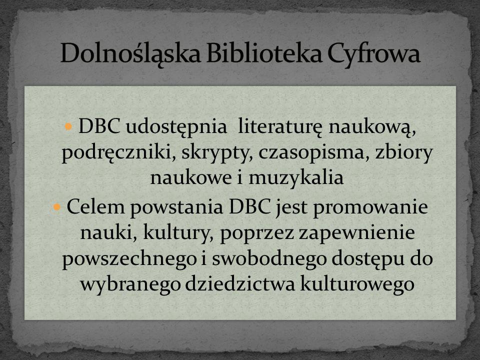 DBC udostępnia literaturę naukową, podręczniki, skrypty, czasopisma, zbiory naukowe i muzykalia Celem powstania DBC jest promowanie nauki, kultury, poprzez zapewnienie powszechnego i swobodnego dostępu do wybranego dziedzictwa kulturowego DBC udostępnia literaturę naukową, podręczniki, skrypty, czasopisma, zbiory naukowe i muzykalia Celem powstania DBC jest promowanie nauki, kultury, poprzez zapewnienie powszechnego i swobodnego dostępu do wybranego dziedzictwa kulturowego