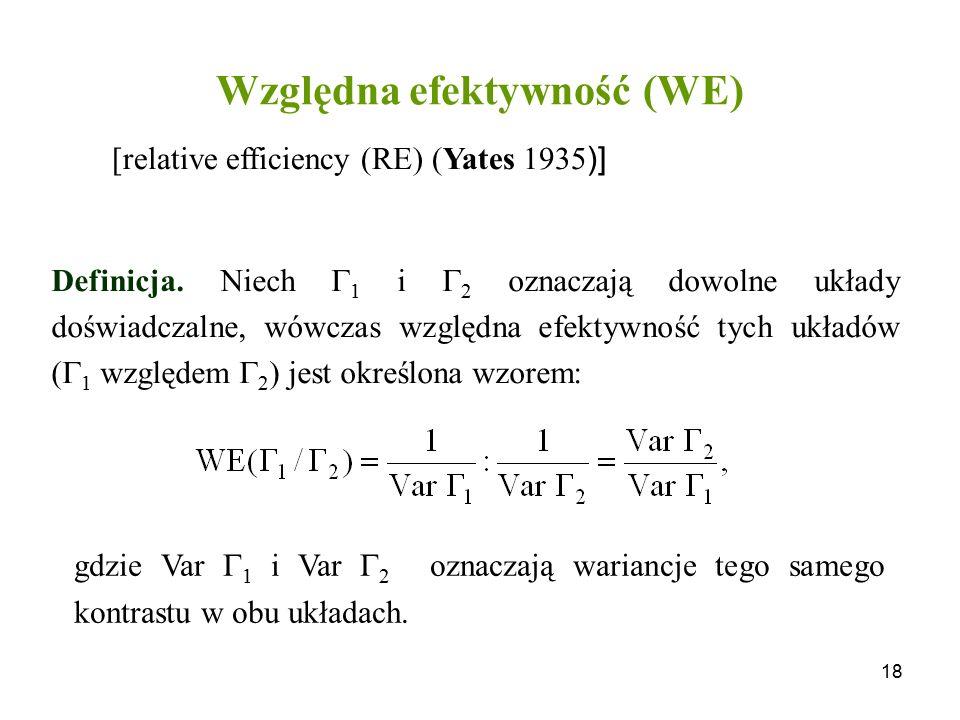 18 Względna efektywność (WE) Definicja. Niech  1 i  2 oznaczają dowolne układy doświadczalne, wówczas względna efektywność tych układów (  1 względ