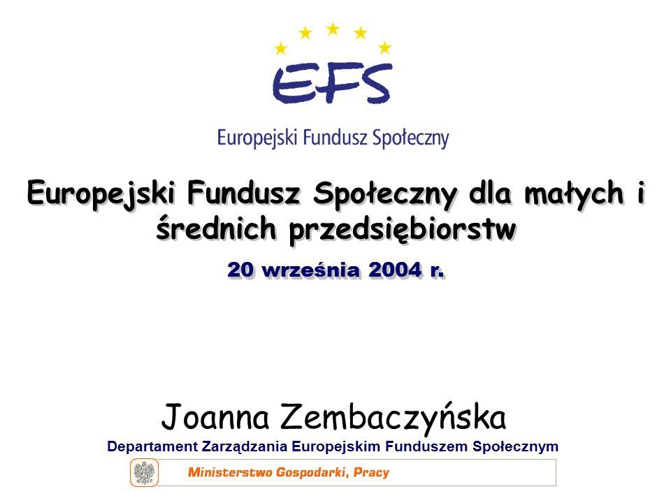 Joanna Zembaczyńska Departament Zarządzania Europejskim Funduszem Społecznym Europejski Fundusz Społeczny dla małych i średnich przedsiębiorstw 20 września 2004 r.