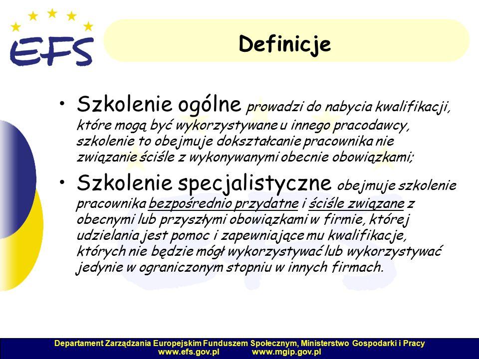 Departament Zarządzania Europejskim Funduszem Społecznym, Ministerstwo Gospodarki i Pracy www.efs.gov.pl www.mgip.gov.pl Definicje Szkolenie ogólne prowadzi do nabycia kwalifikacji, które mogą być wykorzystywane u innego pracodawcy, szkolenie to obejmuje dokształcanie pracownika nie związanie ściśle z wykonywanymi obecnie obowiązkami; Szkolenie specjalistyczne obejmuje szkolenie pracownika bezpośrednio przydatne i ściśle związane z obecnymi lub przyszłymi obowiązkami w firmie, której udzielania jest pomoc i zapewniające mu kwalifikacje, których nie będzie mógł wykorzystywać lub wykorzystywać jedynie w ograniczonym stopniu w innych firmach.