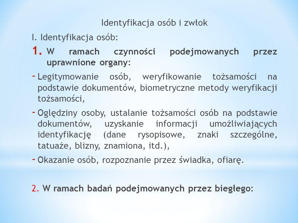 Identyfikacja osób i zwłok I. Identyfikacja osób: 1. W ramach czynności podejmowanych przez uprawnione organy: - Legitymowanie osób, weryfikowanie toż