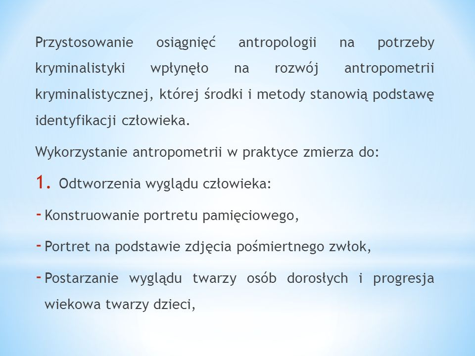 Przystosowanie osiągnięć antropologii na potrzeby kryminalistyki wpłynęło na rozwój antropometrii kryminalistycznej, której środki i metody stanowią p