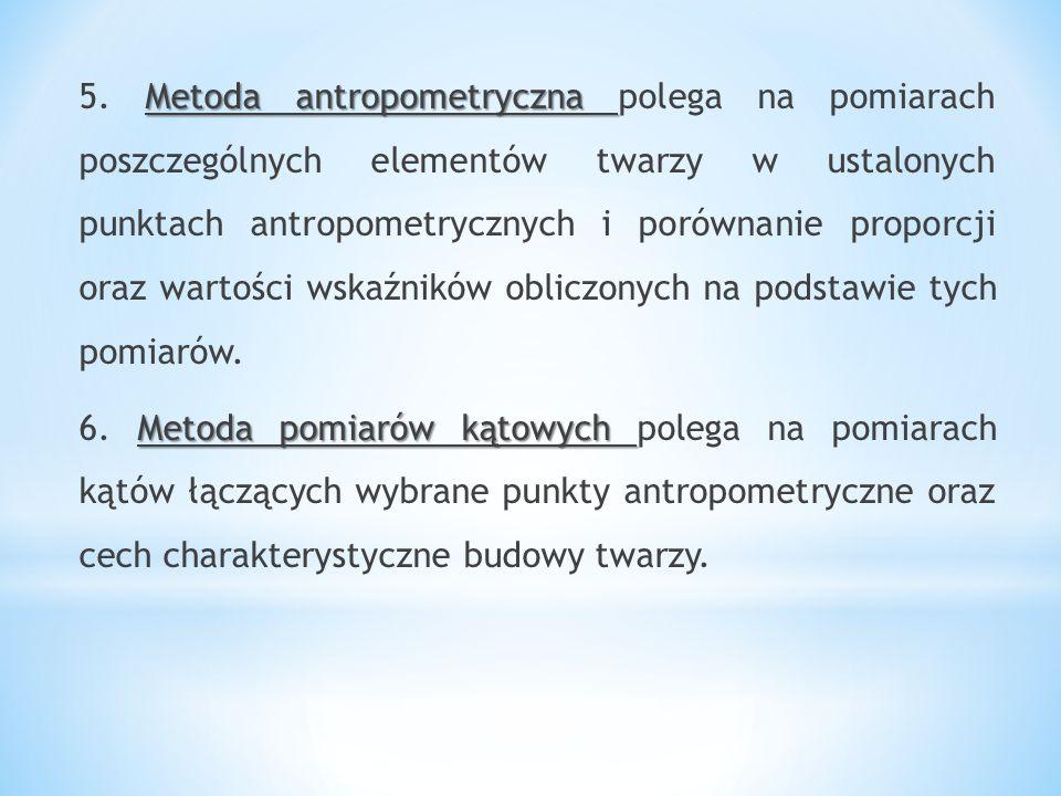 Metoda antropometryczna 5. Metoda antropometryczna polega na pomiarach poszczególnych elementów twarzy w ustalonych punktach antropometrycznych i poró