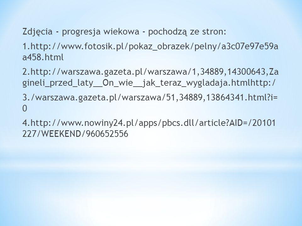 Zdjęcia - progresja wiekowa - pochodzą ze stron: 1.http://www.fotosik.pl/pokaz_obrazek/pelny/a3c07e97e59a a458.html 2.http://warszawa.gazeta.pl/warsza