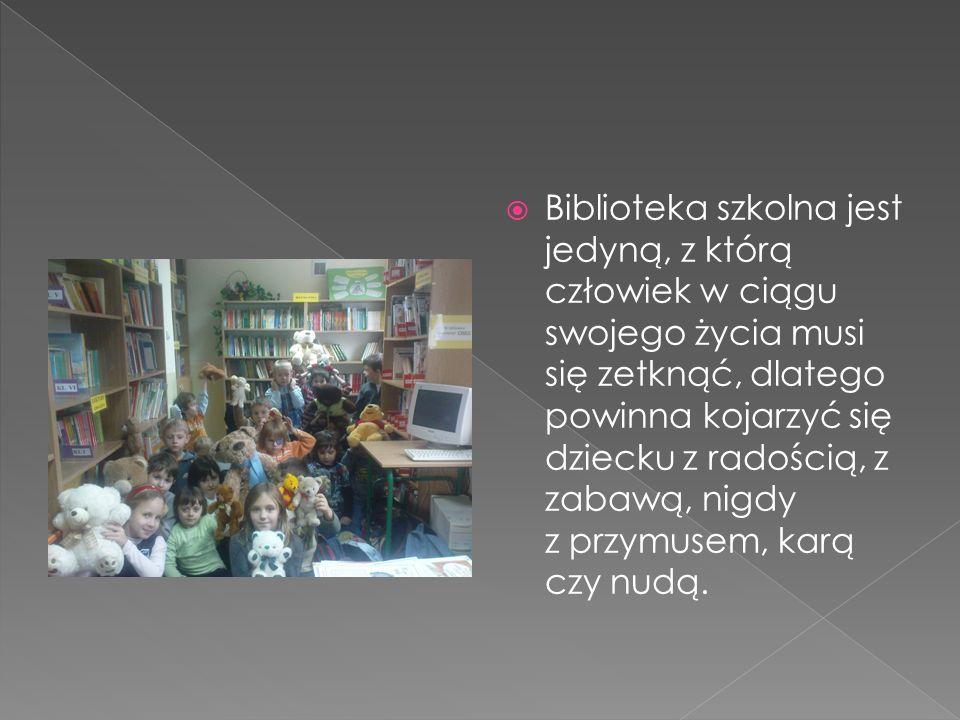  Biblioteka szkolna jest jedyną, z którą człowiek w ciągu swojego życia musi się zetknąć, dlatego powinna kojarzyć się dziecku z radością, z zabawą, nigdy z przymusem, karą czy nudą.