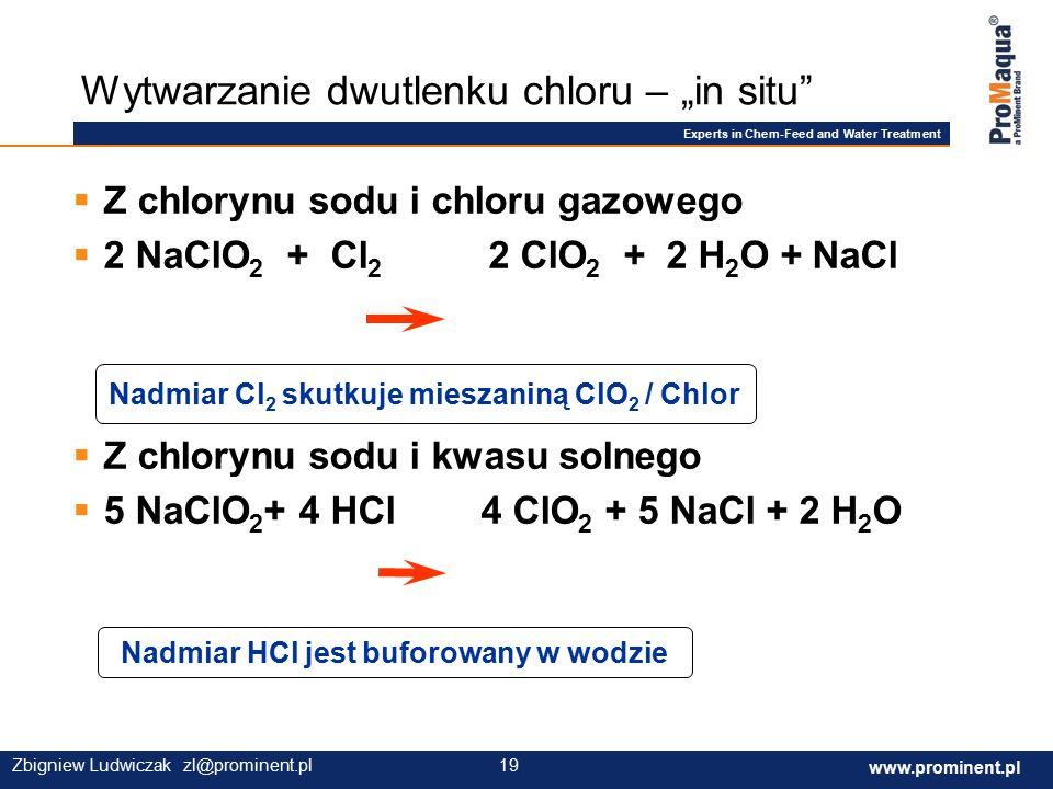 """Experts in Chem-Feed and Water Treatment www.prominent.com 19 www.prominent.pl 19Zbigniew Ludwiczak zl@prominent.pl  Z chlorynu sodu i chloru gazowego  2 NaClO 2 + Cl 2 2 ClO 2 + 2 H 2 O + NaCl  Z chlorynu sodu i kwasu solnego  5 NaClO 2 + 4 HCl 4 ClO 2 + 5 NaCl + 2 H 2 O Wytwarzanie dwutlenku chloru – """"in situ Nadmiar HCl jest buforowany w wodzie Nadmiar Cl 2 skutkuje mieszaniną ClO 2 / Chlor"""