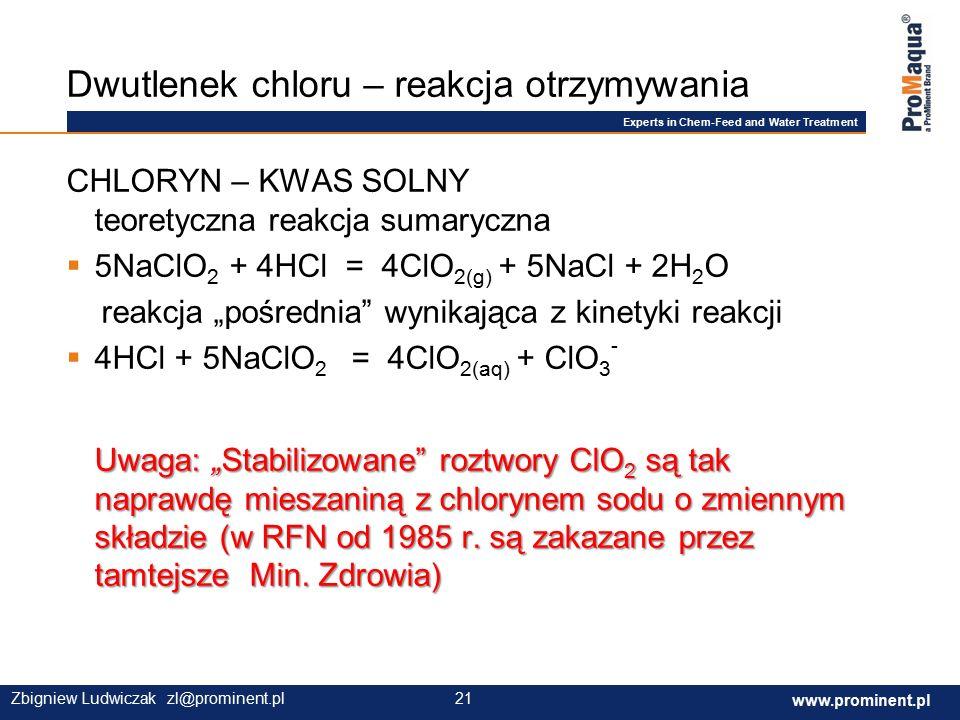 """Experts in Chem-Feed and Water Treatment www.prominent.com 21 www.prominent.pl 21Zbigniew Ludwiczak zl@prominent.pl CHLORYN – KWAS SOLNY teoretyczna reakcja sumaryczna  5NaClO 2 + 4HCl = 4ClO 2(g) + 5NaCl + 2H 2 O reakcja """"pośrednia wynikająca z kinetyki reakcji Uwaga: """"Stabilizowane roztwory ClO 2 są tak naprawdę mieszaniną z chlorynem sodu o zmiennym składzie (w RFN od 1985 r."""