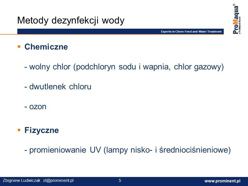 Experts in Chem-Feed and Water Treatment www.prominent.com 5 www.prominent.pl 5Zbigniew Ludwiczak zl@prominent.pl  Chemiczne - wolny chlor (podchloryn sodu i wapnia, chlor gazowy) - dwutlenek chloru - ozon  Fizyczne - promieniowanie UV (lampy nisko- i średniociśnieniowe) Metody dezynfekcji wody