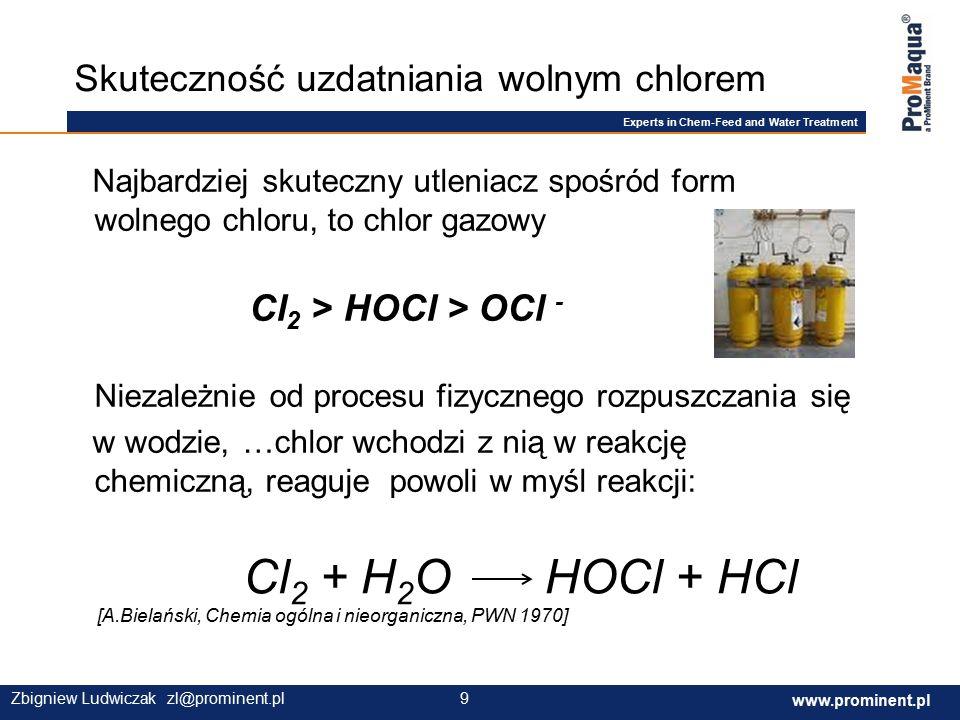 Experts in Chem-Feed and Water Treatment www.prominent.com 9 www.prominent.pl 9Zbigniew Ludwiczak zl@prominent.pl Najbardziej skuteczny utleniacz spośród form wolnego chloru, to chlor gazowy Cl 2 > HOCl > OCl - Niezależnie od procesu fizycznego rozpuszczania się w wodzie, …chlor wchodzi z nią w reakcję chemiczną, reaguje powoli w myśl reakcji: Skuteczność uzdatniania wolnym chlorem Cl 2 + H 2 O HOCl + HCl [A.Bielański, Chemia ogólna i nieorganiczna, PWN 1970]