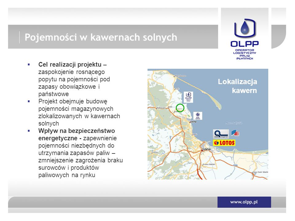  Cel realizacji projektu – zaspokojenie rosnącego popytu na pojemności pod zapasy obowiązkowe i państwowe  Projekt obejmuje budowę pojemności magazynowych zlokalizowanych w kawernach solnych  Wpływ na bezpieczeństwo energetyczne - zapewnienie pojemności niezbędnych do utrzymania zapasów paliw – zmniejszenie zagrożenia braku surowców i produktów paliwowych na rynku Lokalizacja kawern Pojemności w kawernach solnych