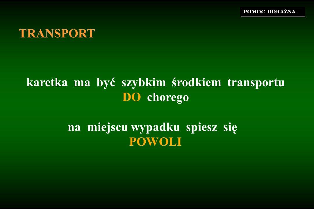POMOC DORAŹNA TRANSPORT karetka ma być szybkim środkiem transportu DO chorego na miejscu wypadku spiesz się POWOLI