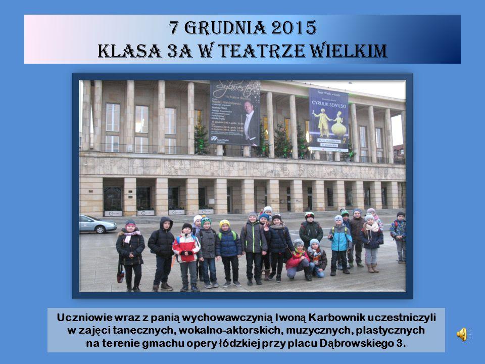 7 grudnia 2015 klasa 3a w Teatrze Wielkim Uczniowie wraz z pani ą wychowawczyni ą Iwon ą Karbownik uczestniczyli w zaj ę ci tanecznych, wokalno-aktorskich, muzycznych, plastycznych na terenie gmachu opery ł ódzkiej przy placu D ą browskiego 3.