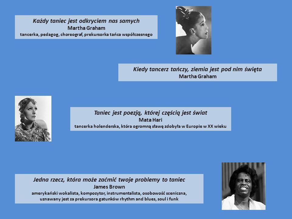 Każdy taniec jest odkryciem nas samych Martha Graham tancerka, pedagog, choreograf, prekursorka tańca współczesnego Kiedy tancerz tańczy, ziemia jest pod nim święta Martha Graham Taniec jest poezją, której częścią jest świat Mata Hari tancerka holenderska, która ogromną sławę zdobyła w Europie w XX wieku Jedna rzecz, która może zaćmić twoje problemy to taniec James Brown amerykański wokalista, kompozytor, instrumentalista, osobowość sceniczna, uznawany jest za prekursora gatunków rhythm and blues, soul i funk