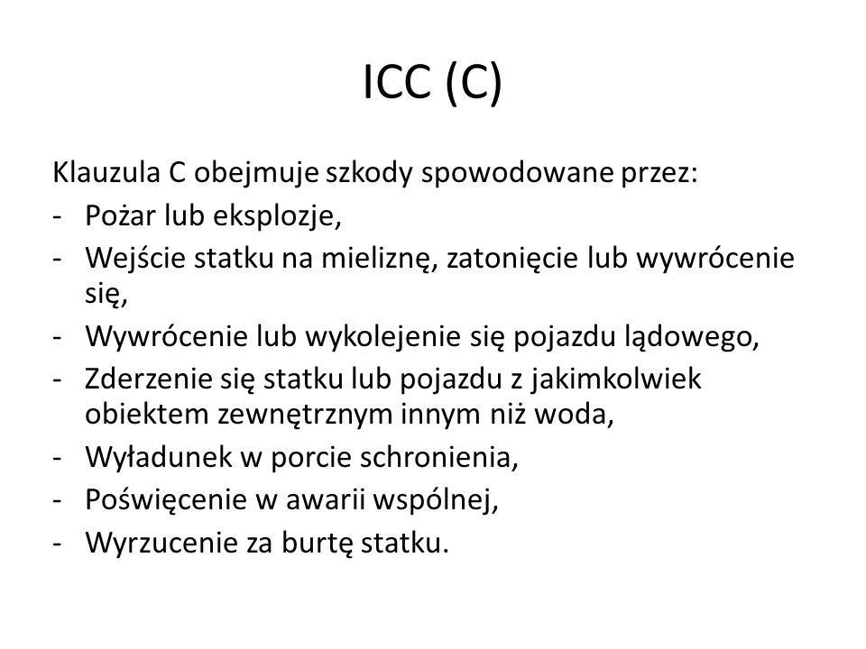 ICC (C) Klauzula C obejmuje szkody spowodowane przez: -Pożar lub eksplozje, -Wejście statku na mieliznę, zatonięcie lub wywrócenie się, -Wywrócenie lu