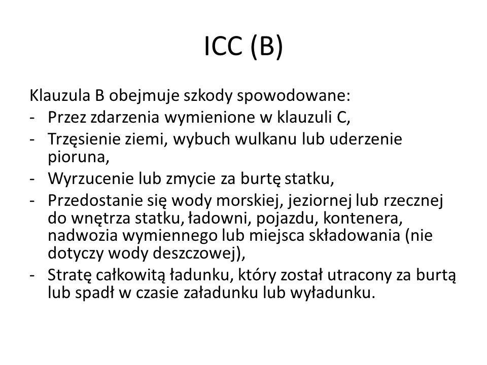 ICC (B) Klauzula B obejmuje szkody spowodowane: -Przez zdarzenia wymienione w klauzuli C, -Trzęsienie ziemi, wybuch wulkanu lub uderzenie pioruna, -Wy