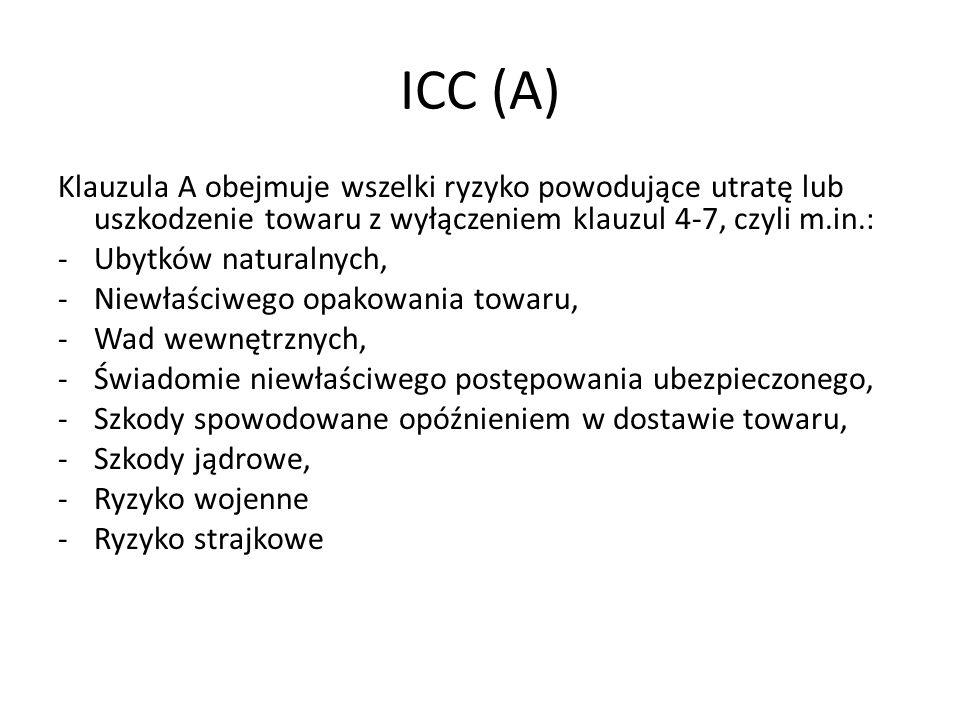 ICC (A) Klauzula A obejmuje wszelki ryzyko powodujące utratę lub uszkodzenie towaru z wyłączeniem klauzul 4-7, czyli m.in.: -Ubytków naturalnych, -Nie