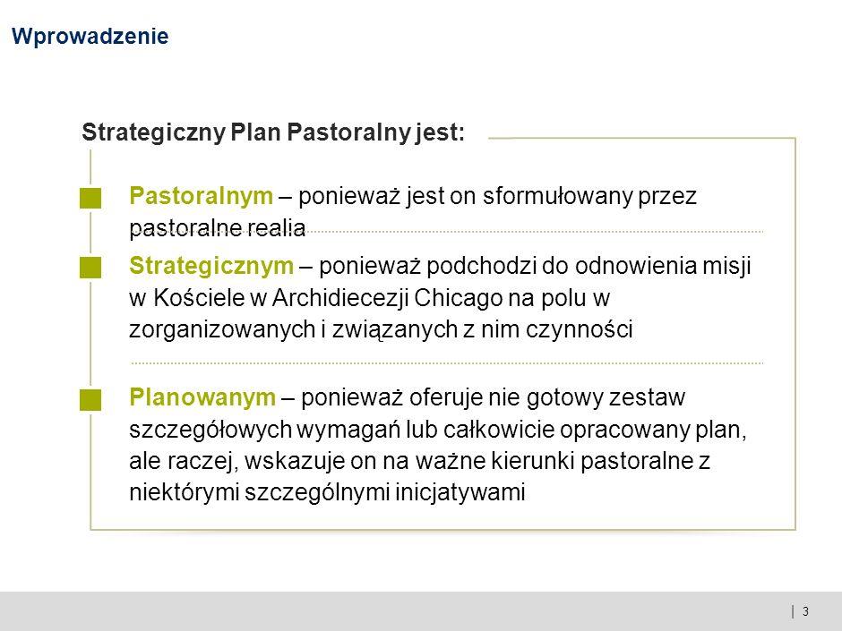 | 3 Wprowadzenie Pastoralnym – ponieważ jest on sformułowany przez pastoralne realia Strategicznym – ponieważ podchodzi do odnowienia misji w Kościele w Archidiecezji Chicago na polu w zorganizowanych i związanych z nim czynności Planowanym – ponieważ oferuje nie gotowy zestaw szczegółowych wymagań lub całkowicie opracowany plan, ale raczej, wskazuje on na ważne kierunki pastoralne z niektórymi szczególnymi inicjatywami Strategiczny Plan Pastoralny jest: