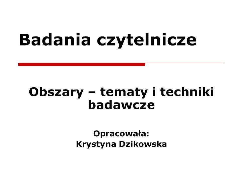 Badania czytelnicze Obszary – tematy i techniki badawcze Opracowała: Krystyna Dzikowska
