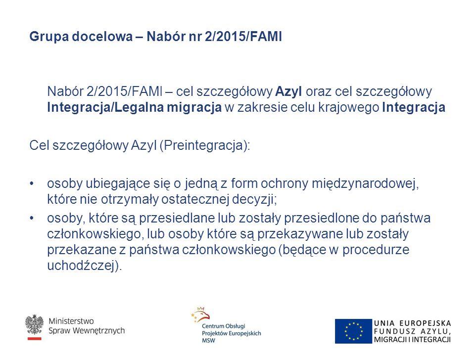Grupa docelowa – Nabór nr 2/2015/FAMI Nabór 2/2015/FAMI – cel szczegółowy Azyl oraz cel szczegółowy Integracja/Legalna migracja w zakresie celu krajowego Integracja Cel szczegółowy Azyl (Preintegracja): osoby ubiegające się o jedną z form ochrony międzynarodowej, które nie otrzymały ostatecznej decyzji; osoby, które są przesiedlane lub zostały przesiedlone do państwa członkowskiego, lub osoby które są przekazywane lub zostały przekazane z państwa członkowskiego (będące w procedurze uchodźczej).