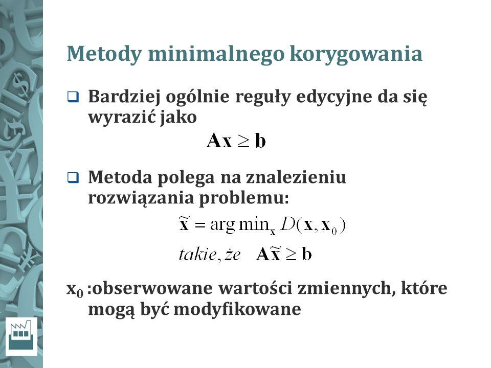 Metody minimalnego korygowania  Bardziej ogólnie reguły edycyjne da się wyrazić jako  Metoda polega na znalezieniu rozwiązania problemu: x 0 :obserwowane wartości zmiennych, które mogą być modyfikowane
