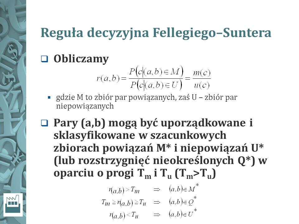 Reguła decyzyjna Fellegiego–Suntera  Obliczamy  gdzie M to zbiór par powiązanych, zaś U – zbiór par niepowiązanych  Pary (a,b) mogą być uporządkowane i sklasyfikowane w szacunkowych zbiorach powiązań M* i niepowiązań U* (lub rozstrzygnięć nieokreślonych Q*) w oparciu o progi T m i T u (T m >T u )