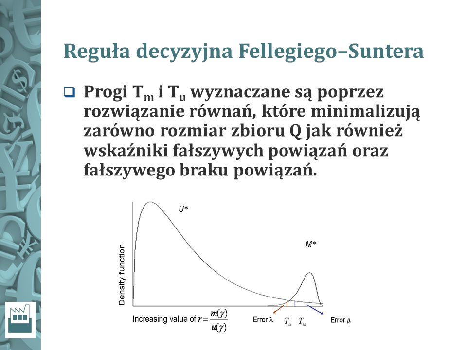 Reguła decyzyjna Fellegiego–Suntera  Progi T m i T u wyznaczane są poprzez rozwiązanie równań, które minimalizują zarówno rozmiar zbioru Q jak również wskaźniki fałszywych powiązań oraz fałszywego braku powiązań.
